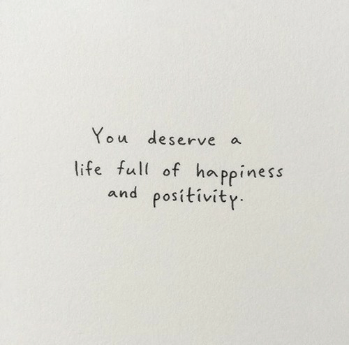 Life, Happiness, and You: You deserve  a  life full of happiness  and positivity