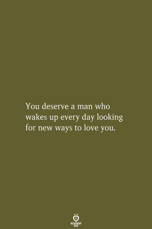 Love, Looking, and Who: You deserve a man who  wakes up every day looking  for new ways to love you.  RELATIONSHIP  LES