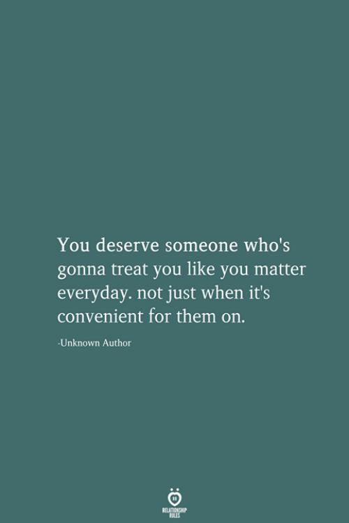 Unknown, Them, and You: You deserve someone who's  gonna treat you like you matter  everyday. not just when it's  convenient for them on.  Unknown Author  RELATIONSHIP  LES