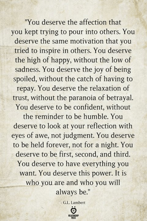 """awe: """"You deserve the affection that  you kept trying to pour into others. You  deserve the same motivation that you  tried to inspire in others. You deserve  the high of happy, without the low of  sadness. You deserve the joy of being  spoiled, without the catch of having to  repay. You deserve the relaxation of  trust, without the paranoia of betrayal.  You deserve to be confident, without  the reminder to be humble. You  deserve to look at your reflection with  eyes of awe, not judgment. You deserve  to be held forever, not for a night. You  deserve to be first, second, and third.  You deserve to have everything you  want. You deserve this power. It is  who you are and who you will  always be.""""  G.L. Lambert  BELATIONSHIP  ES"""