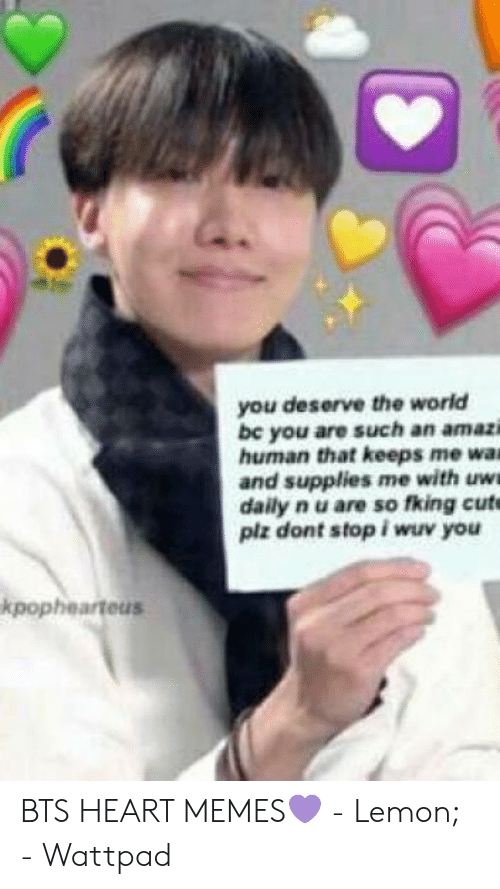 Bts Heart: you deserve the world  be you are such an amazi  human that keeps me wa  and supplies me with uw  daily n u are so fking cut  plz dont stop i wuv you  kpophearteus BTS HEART MEMES💜 - Lemon; - Wattpad