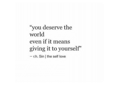 """Love, World, and Sin: """"you deserve the  world  even if it means  giving it to yourself""""  - r.h. Sin the self love"""