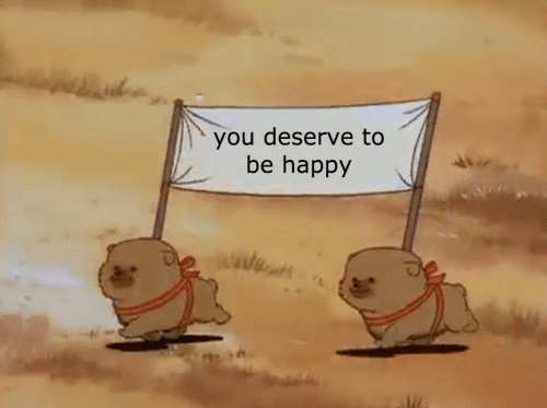 deserve: you deserve to  be happy