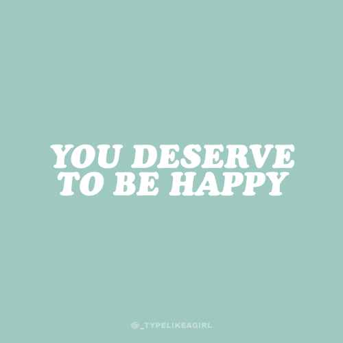 Happy, Be Happy, and You: YOU DESERVE  TO BE HAPPY  @TYPELIKEAGIRL
