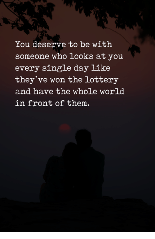 Lottery, World, and Single: You deserve to be with  someone who looks at you  every single day like  they've won the lottery  and have the whole world  in front of them.