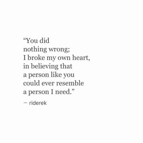 "Heart, Dic, and Own: ""You dic  nothing wrong;  I broke my own heart,  in believing that  a person like you  could ever resemble  a person I need.""  - riderek  95"
