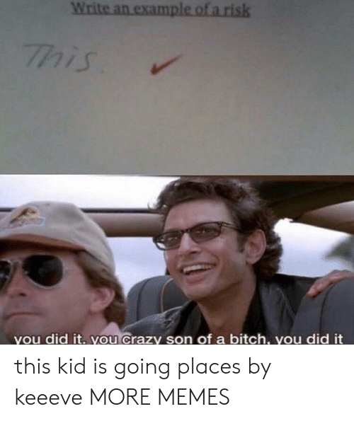 Going Places: you did it. you Crazy son of a bitch, you did it this kid is going places by keeeve MORE MEMES