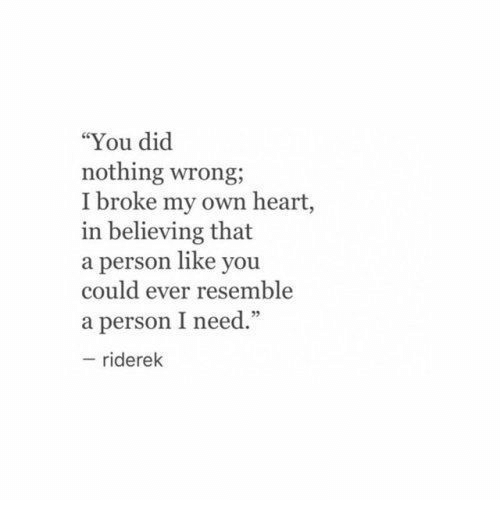 """Did Nothing Wrong: """"You did  nothing wrong;  I broke my own heart,  in believing that  a person like you  could ever resemble  a person I need.""""  95  riderek"""