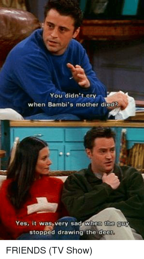 Friends (TV show): You didn't cry  when Bambi's mother died?  Yes, it was very sad when the guy  stopped drawing the deer FRIENDS (TV Show)