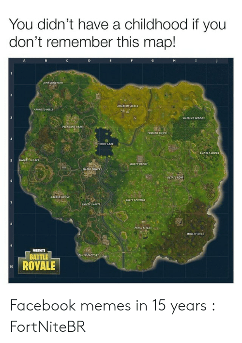 Salty Springs: You didn't have a childhood if you  don't remember this map!  D  JUNK JUNCTION  ANARCHY ACRES  HAUNTED NILLS  WAILING WOODS  PLEASANT PARK  TOMATO TOWN  LOOT LAKE  LONELY LODGE  SNOBEY SHORES  DUSTY DEPOT  TILTED TOWERS  RETAIL ROW  GREASY GROVE  SALTY SPRINGS  SHIFTY SHAFTS  FATAL FIELDS  MOISTY MIRE  FORTNITE  BATTLE  FLUSH FACTORY  ROYALE  10 Facebook memes in 15 years : FortNiteBR