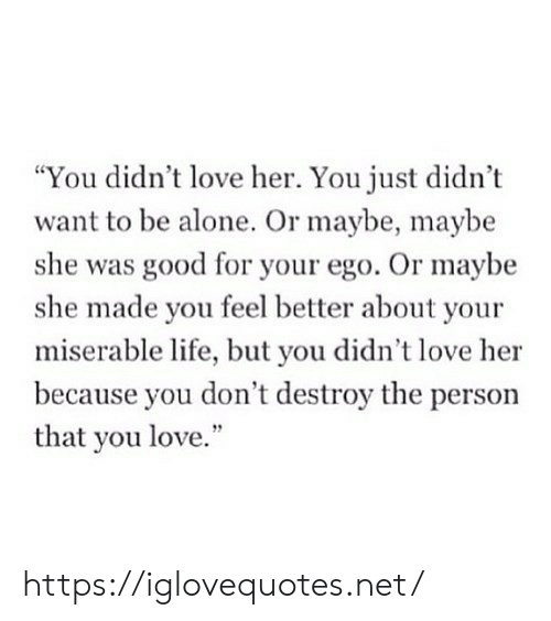 """Being Alone, Life, and Love: """"You didn't love her. You just didn't  want to be alone. Or maybe, maybe  she was good for your ego. Or maybe  she made you feel better about your  miserable life, but you didn't love her  because you don't destroy the person  that you love."""" https://iglovequotes.net/"""