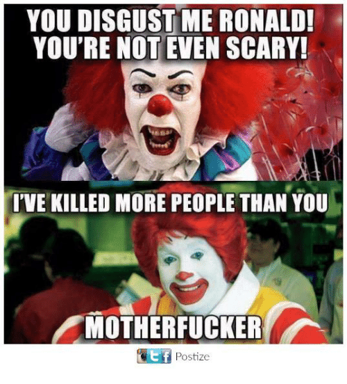 Memes, 🤖, and You: YOU DISGUST ME RONALD!  YOU'RE NOT EVEN SCARY!  I'VE KILLED MORE PEOPLE THAN YOU  MOTHERFUCKER  Ef Postize  E f