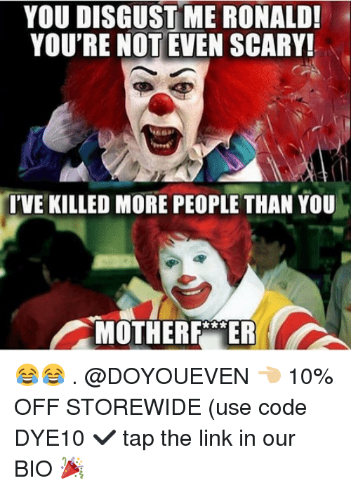 Gym, Link, and The Link: YOU DISGUST ME RONALD!  YOU'RE NOT EVEN SCARY!  IVE KILLED MORE PEOPLE THAN YOU  MOTHERF ER 😂😂 . @DOYOUEVEN 👈🏼 10% OFF STOREWIDE (use code DYE10 ✔️ tap the link in our BIO 🎉