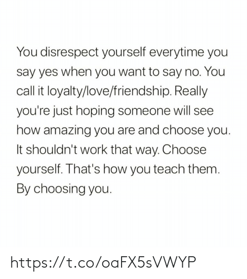disrespect: You disrespect yourself everytime you  say yes when you want to say no. You  call it loyalty/love/friendship. Really  you're just hoping someone will see  how amazing you are and choose you.  It shouldn't work that way. Choose  yourself. That's how you teach them.  By choosing you. https://t.co/oaFX5sVWYP