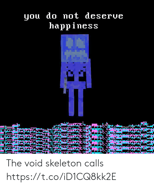 Happiness, You, and Void: you do mot deserve  happiness The void skeleton calls https://t.co/iD1CQ8kk2E