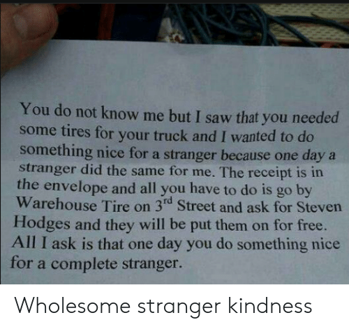 do something: You do not know me but I saw that you needed  some tires for your truck and I wanted to do  something nice for a stranger because one daya  stranger did the same for me. The receipt is in  the envelope and all you have to do is go by  Warehouse Tire on 3rd Street and ask for Steven  Hodges and they will be put them on for free.  All I ask is that one day you do something nice  for a complete stranger. Wholesome stranger kindness