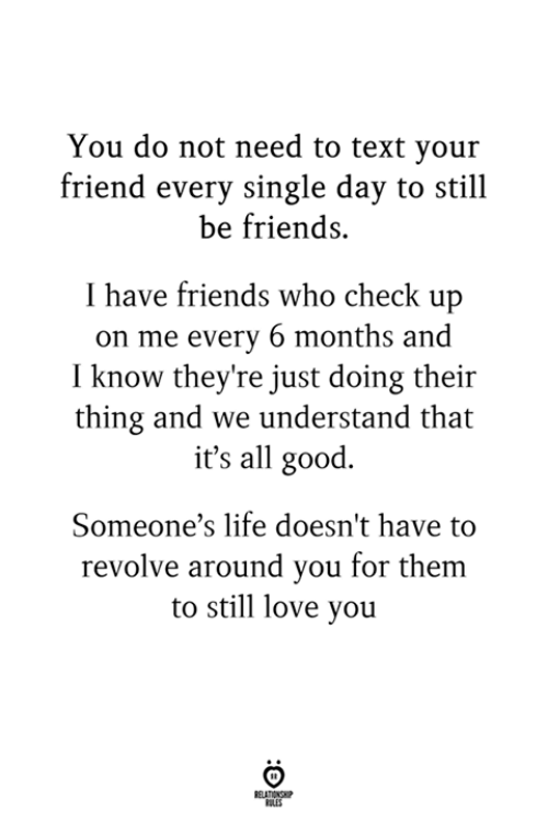 Friends, Life, and Love: You do not need to text you:r  friend every single day to still  be friends.  I have friends who check up  on me every 6 months and  I know they're just doing their  thing and we understand that  it's all good.  Someone's life doesn't have to  revolve around you for them  to still love you  RULES