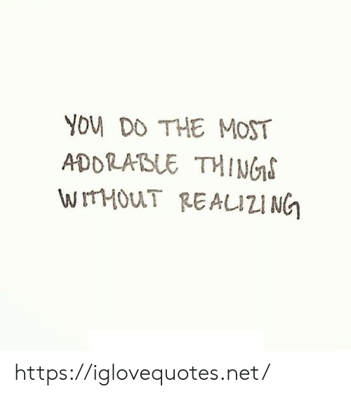 Adorable, Net, and You: YOU DO THE MOST  ADORABLE THINGS  WITHOUT REAIZI NG https://iglovequotes.net/