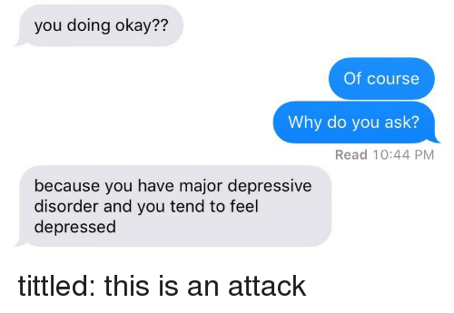 An Attack: you doing okay??  Of course  Why do you ask?  Read 10:44 PM  because you have major depressive  disorder and you tend to feel  depressed tittled: this is an attack