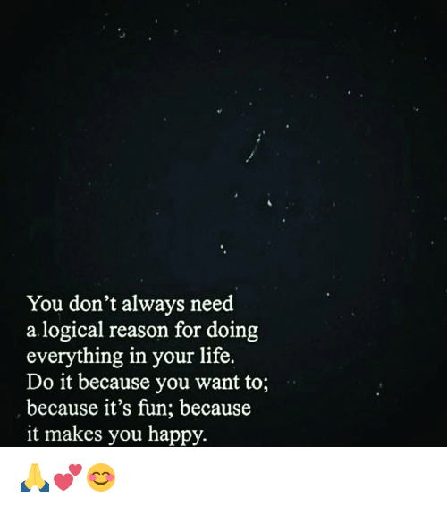 Logicalness: You don't always need  a logical reason for doing  everything in your life.  Do it because you want to;  because it's fun, because  it makes you happy. 🙏💕😊