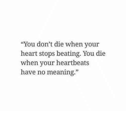 """Heart, Meaning, and You: """"You don't die when your  heart stops beating. You die  when your heartbeats  have no meaning.""""  35"""