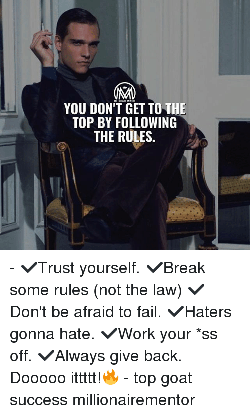 Fail, Memes, and Goat: YOU DON'T GET TO THE  TOP BY FOLLOWING  THE RULES. - ✔️Trust yourself. ✔️Break some rules (not the law) ✔️Don't be afraid to fail. ✔️Haters gonna hate. ✔️Work your *ss off. ✔️Always give back. Dooooo ittttt!🔥 - top goat success millionairementor
