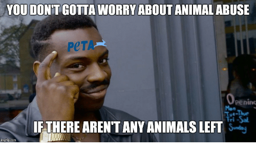 Animals, Peta, and Animal: YOU DON'T GOTTA WORRY ABOUT ANIMAL ABUSE  PeTA  penin  Mon  FTHERE AREN'T ANY ANIMALS LEFT  mgflip.com