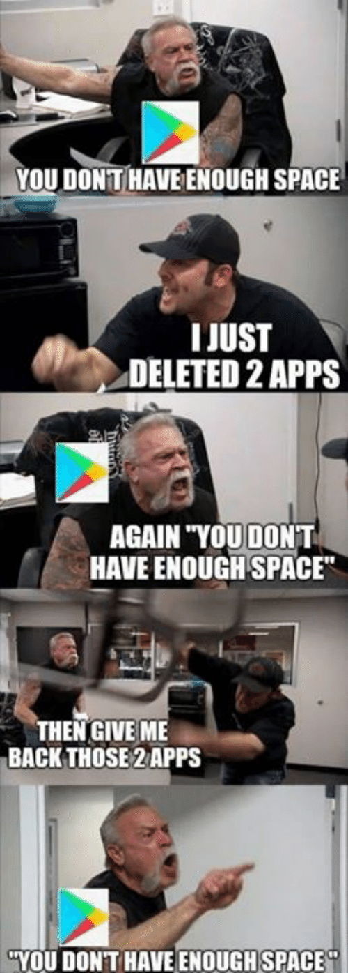Apps, Space, and Back: YOU DONT HAVE ENOUGH SPACE  IJUST  DELETED 2 APPS  AGAIN YOUDONT  HAVE ENOUGH SPACE  THEN GIVE ME  BACK THOSE 2 APPS  YOU DONT HAVE ENOUGH SPACE
