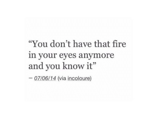 """Fire, Via, and You: """"You don't have that fire  in your eyes anymore  and you know it""""  07/06/14 (via incoloure)"""