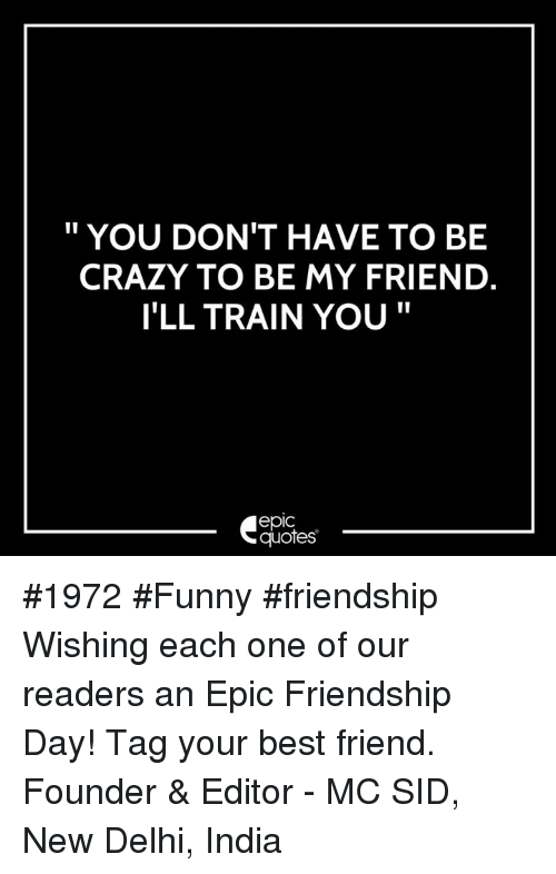 """Best Friend, Crazy, and Funny: """" YOU DON'T HAVE TO BE  CRAZY TO BE MY FRIEND  I'LL TRAIN YOU""""  epic  quotes #1972 #Funny #friendship Wishing each one of our readers an Epic Friendship Day! Tag your best friend.  Founder & Editor - MC SID, New Delhi, India"""