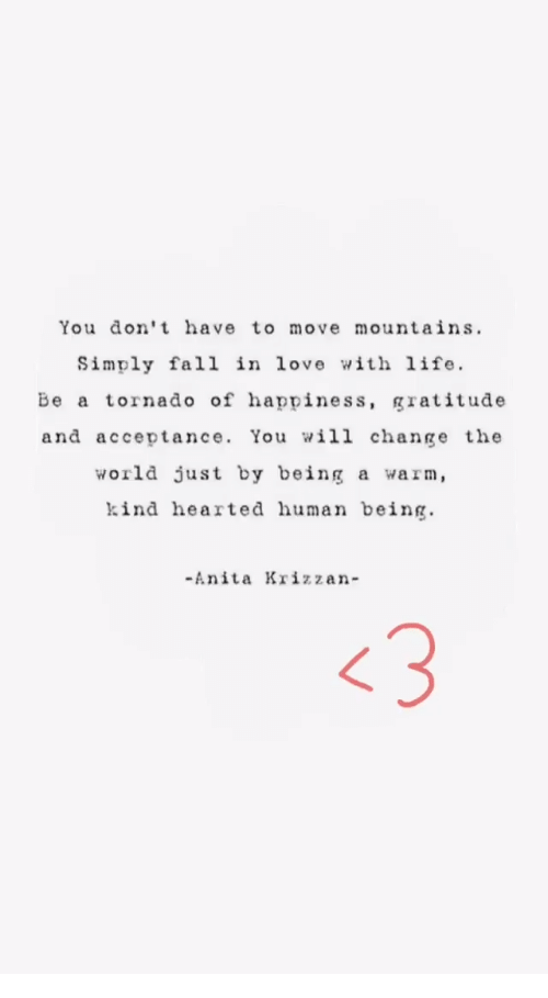 Fall, Life, and Love: You don't have to move mountains.  Simply fall in love with life.  Be a tornado of happiness, gratitude  and acceptance. You will change the  world just by being a warm,  kind hearted human being  -Anita Krizzan-  〈3