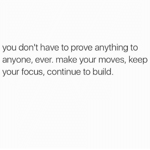 Your Moves: you don't have to prove anything to  anyone, ever. make your moves, keep  your focus, continue to build
