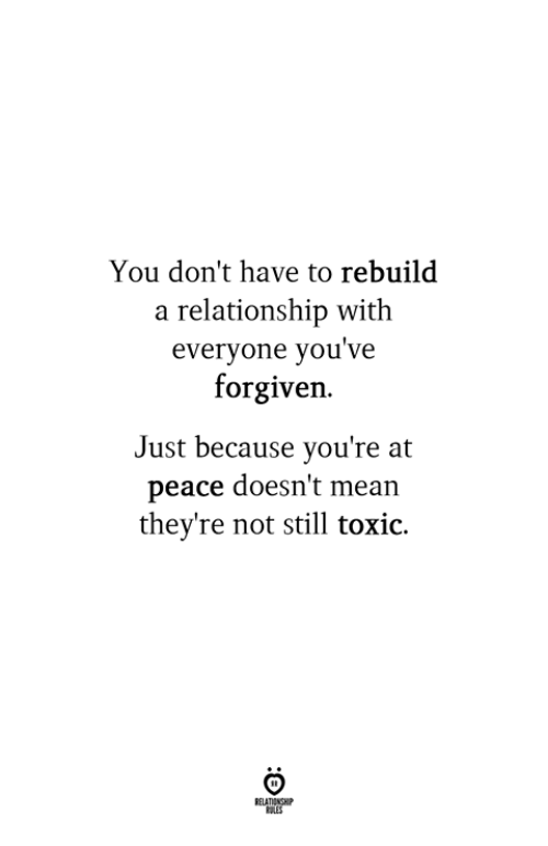 Mean, Peace, and You: You don't have to rebuild  a relationship with  everyone you've  forgiven.  Just because you're at  peace doesn't mean  they're not still toxio.
