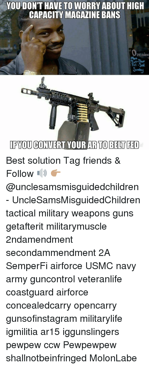 Friends, Guns, and Memes: YOU DON'T HAVE TO WORRY ABOUT HIGH  CAPACITY MAGAZINE BANS  pening  Mon  ve-Thue  ri  IFYOU CONVERT YOUR AR TO BELT FED Best solution Tag friends & Follow 🔊 👉🏽 @unclesamsmisguidedchildren - UncleSamsMisguidedChildren tactical military weapons guns getafterit militarymuscle 2ndamendment secondammendment 2A SemperFi airforce USMC navy army guncontrol veteranlife coastguard airforce concealedcarry opencarry gunsofinstagram militarylife igmilitia ar15 iggunslingers pewpew ccw Pewpewpew shallnotbeinfringed MolonLabe