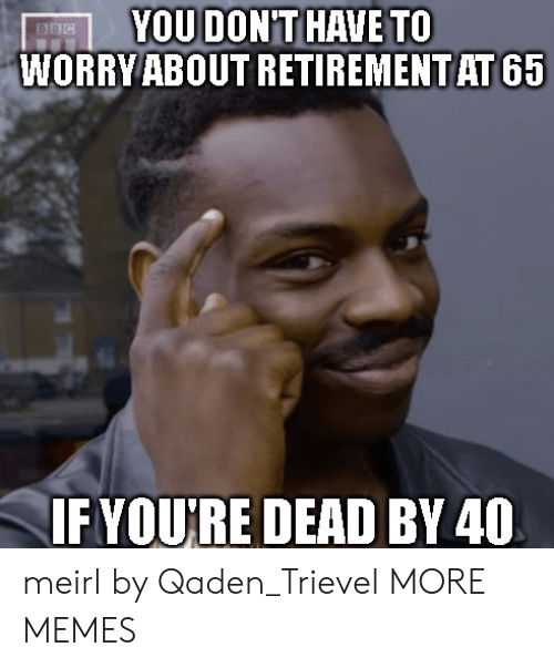 bbc: YOU DONT HAVE TO  WORRY ABOUT RETIREMENT AT 65  BBC  IFYOURE DEAD BY 40 meirl by Qaden_Trievel MORE MEMES