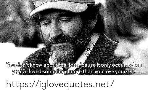 you don't know: You don't know about real loss cause it only occurswhen  you've loved something.more than you love yourself. https://iglovequotes.net/