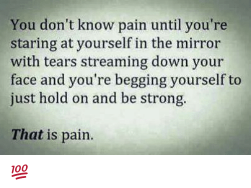 Memes, Mirror, and Strong: You don't know pain until you're  staring at yourself in the mirror  with tears streaming down your  face and you're begging yourself to  just hold on and be strong.  That is pain. 💯