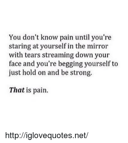 Http, Mirror, and Strong: You don't know pain until you're  staring at yourself in the mirror  with tears streaming down your  face and you're begging yourself to  just hold on and be strong.  That is pain. http://iglovequotes.net/