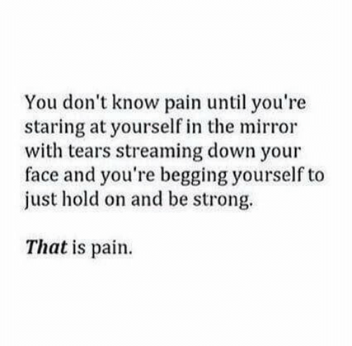 Mirror, Strong, and Pain: You don't know pain until you're  staring at yourself in the mirror  with tears streaming down your  face and you're begging yourself to  just hold on and be strong.  That is pain