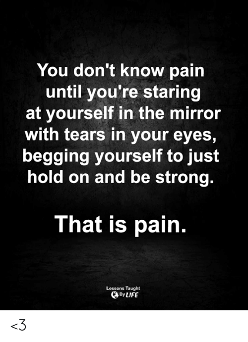 be strong: You don't know pain  until you're staring  at yourself in the mirror  with tears in your eyes,  begging yourself to just  hold on and be strong.  That is pain.  Lessons Taught  By LIFE <3