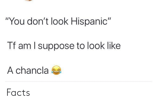 """Facts, Hispanic, and You: """"You don't look Hispanic""""  Tf am l suppose to look like  A chancla Facts"""