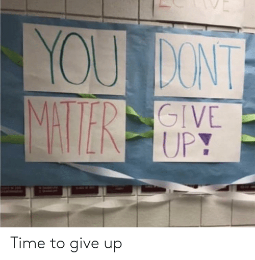 Time, You, and  Dont: YOU DONT  MAERE  GIVE  UPY Time to give up