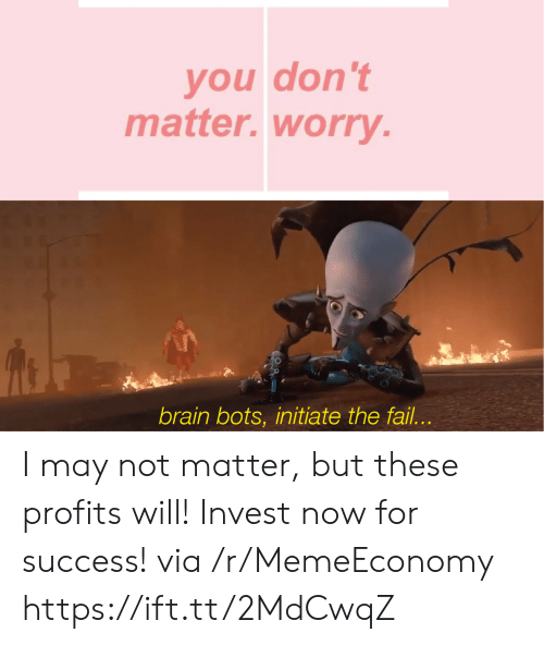 initiate: you don't  matter.worry.  brain bots, initiate the fail... I may not matter, but these profits will! Invest now for success! via /r/MemeEconomy https://ift.tt/2MdCwqZ