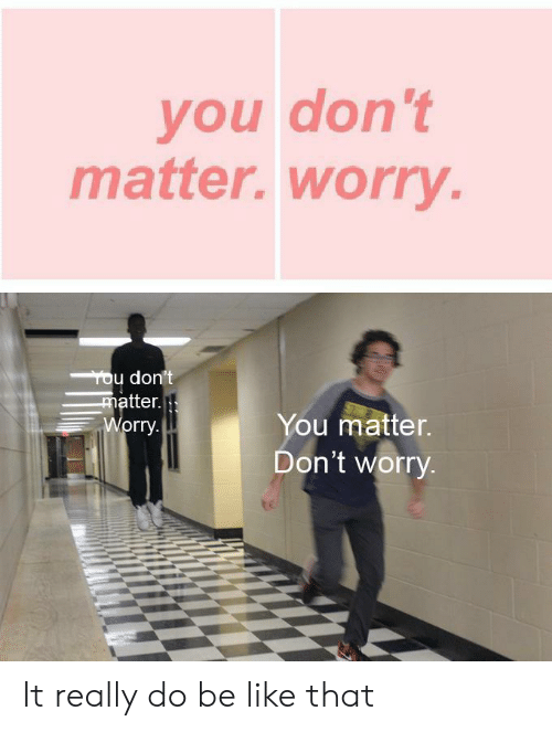 Be Like, You, and Really: you don't  matter. worry  Tou don't  matter.  Worry.  You matter.  Don't worry It really do be like that