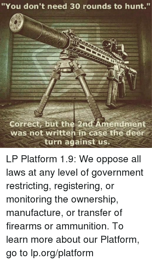 "Deer, Memes, and Hunting: ""You don't need 30 rounds to hunt.""  Correct, but the 2nd Amendment  was not written case the deer  turn against us LP Platform 1.9: We oppose all laws at any level of government restricting, registering, or monitoring the ownership, manufacture, or transfer of firearms or ammunition.   To learn more about our Platform, go to lp.org/platform"