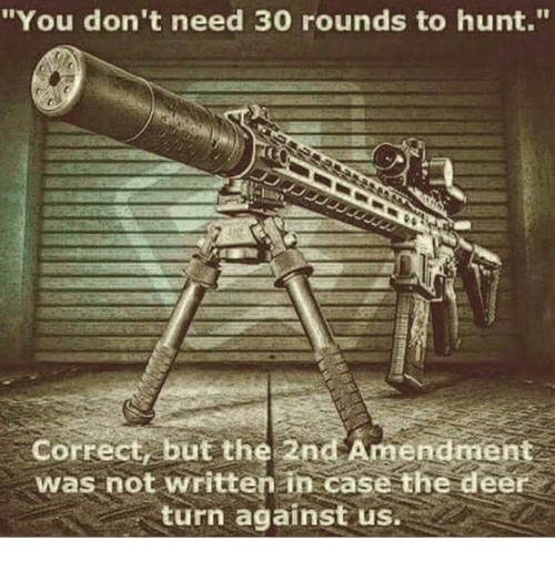 "Deer, Memes, and Hunting: ""You don't need 30 rounds to hunt.""  to hunt.  Correct, but the 2nd Amendment  was not written in case the deer  turn against us."