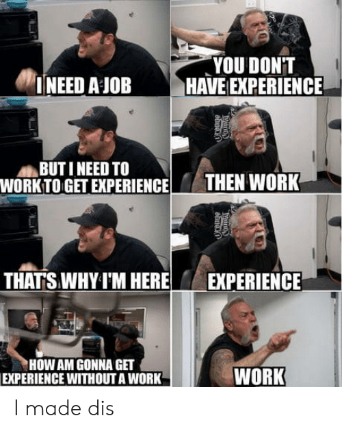 Work Work: YOU DONT  NEED A JOB HAVE EXPERIENCE  BUT I NEED TO  WORKTOGET EXPERIENCTHEN WORK  THATS WHYI'M HERE  EXPERIENCE  HOW AM GONNA GET  EXPERIENCE WITHOUT A WORK  WORK I made dis
