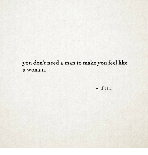 Need A Man: you don't need a man to make you feel like  a woman  . Tita