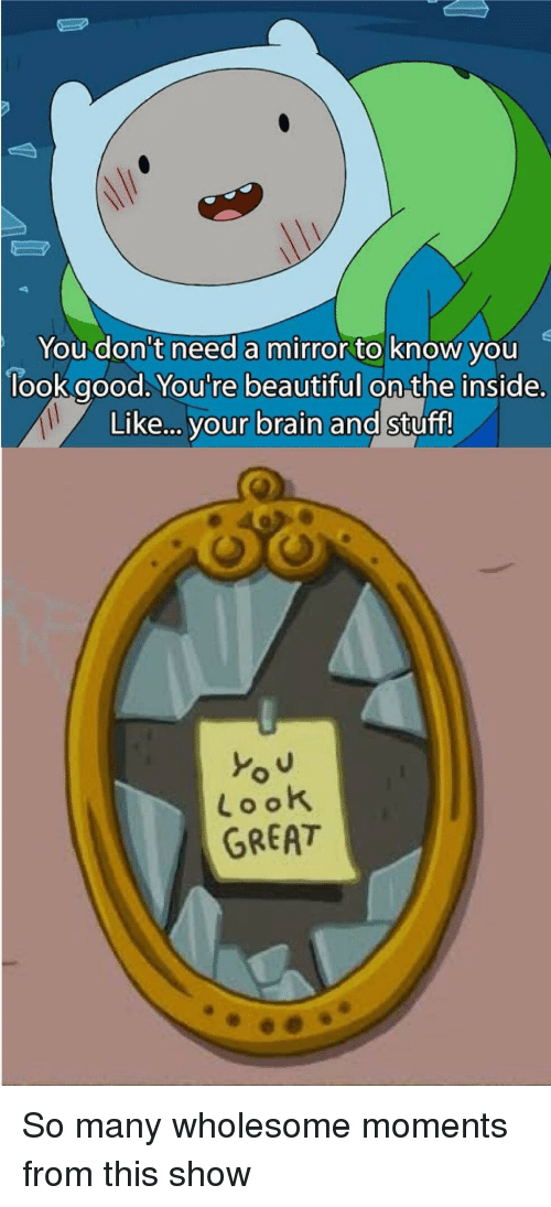 Beautiful, Brain, and Good: You don't need a mirror to know you  look good. You're beautiful on the inside.  Like... your brain and stuff!  Look  GREAT So many wholesome moments from this show