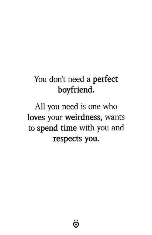 Time, Boyfriend, and Who: You don't need a perfect  boyfriend.  All you need is one who  loves your weirdness, wants  to spend time with you and  respects you.